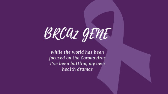 BRCA2 Gene Mutation.  While the world has been focused on the Coronovirus pandemic, I have been battling my own health dramas
